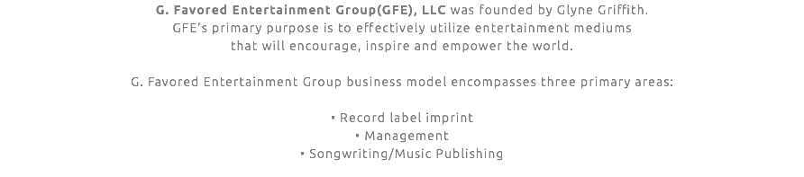 G. Favored Entertainment Group(GFE), LLC was founded by Glyne Griffith. GFE's primary purpose is to effectively utilize entertainment mediums that will encourage, inspire and empower the world. G. Favored Entertainment Group business model encompasses three primary areas: • Record label imprint • Management • Songwriting/Music Publishing